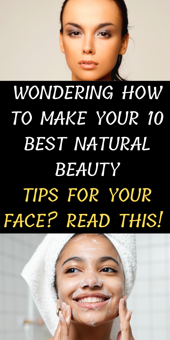 Wondering How To Make Your 10 Best Natural Beauty Tips For Your Face? Read This!
